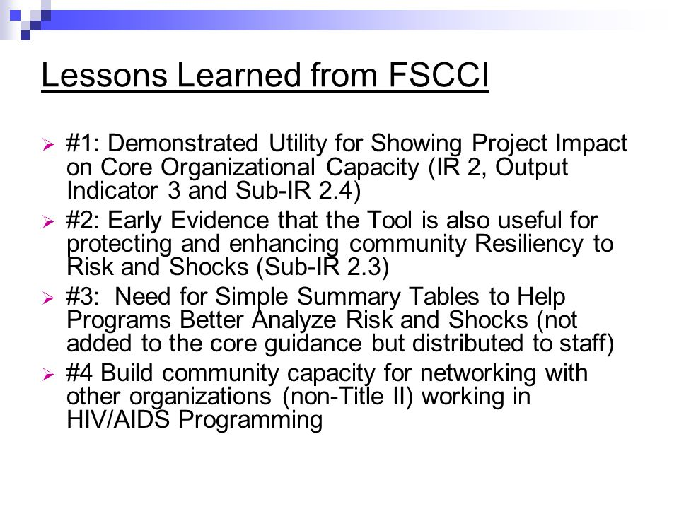 Lessons Learned from FSCCI #1: Demonstrated Utility for Showing Project Impact on Core Organizational Capacity (IR 2, Output Indicator 3 and Sub-IR 2.4) #2: Early Evidence that the Tool is also useful for protecting and enhancing community Resiliency to Risk and Shocks (Sub-IR 2.3) #3: Need for Simple Summary Tables to Help Programs Better Analyze Risk and Shocks (not added to the core guidance but distributed to staff) #4 Build community capacity for networking with other organizations (non-Title II) working in HIV/AIDS Programming