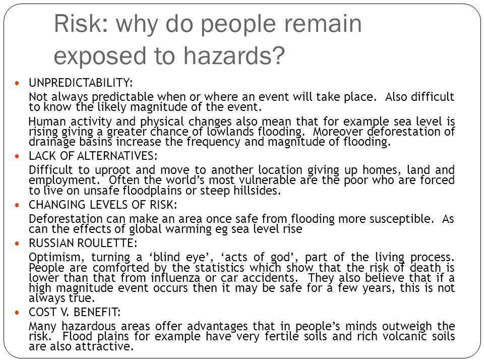 Risk: why do people remain exposed to hazards? UNPREDICTABILITY: Not always predictable when or where an event will take place. Also difficult to know