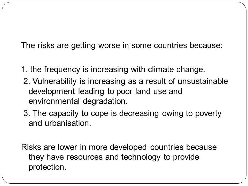 The risks are getting worse in some countries because: 1. the frequency is increasing with climate change. 2. Vulnerability is increasing as a result