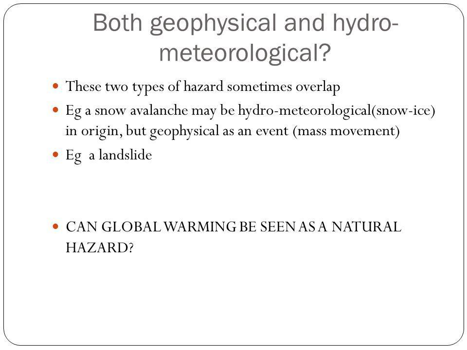 Both geophysical and hydro- meteorological? These two types of hazard sometimes overlap Eg a snow avalanche may be hydro-meteorological(snow-ice) in o