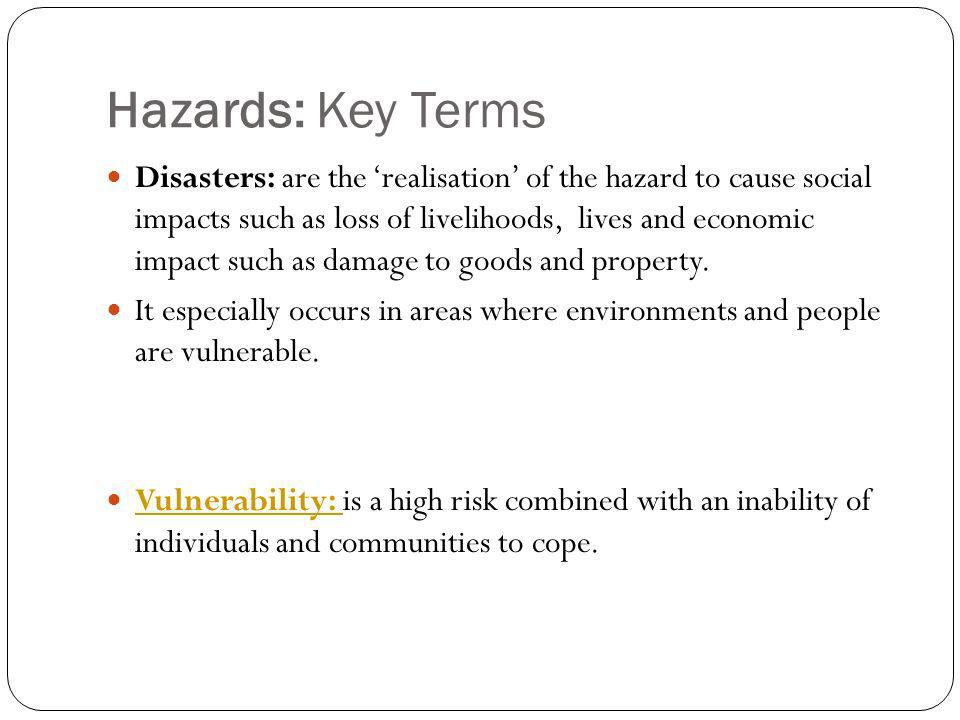 Hazards: Key Terms Disasters: are the realisation of the hazard to cause social impacts such as loss of livelihoods, lives and economic impact such as