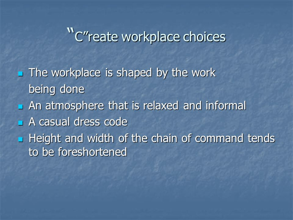 Create workplace choices Create workplace choices The workplace is shaped by the work The workplace is shaped by the work being done An atmosphere that is relaxed and informal An atmosphere that is relaxed and informal A casual dress code A casual dress code Height and width of the chain of command tends to be foreshortened Height and width of the chain of command tends to be foreshortened