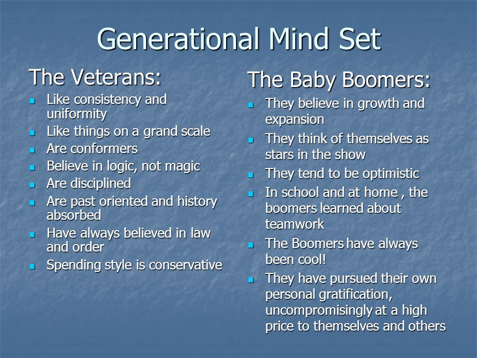 Generational Mind Set The Veterans: Like consistency and uniformity Like consistency and uniformity Like things on a grand scale Like things on a grand scale Are conformers Are conformers Believe in logic, not magic Believe in logic, not magic Are disciplined Are disciplined Are past oriented and history absorbed Are past oriented and history absorbed Have always believed in law and order Have always believed in law and order Spending style is conservative Spending style is conservative The Baby Boomers: They believe in growth and expansion They believe in growth and expansion They think of themselves as stars in the show They think of themselves as stars in the show They tend to be optimistic They tend to be optimistic In school and at home, the boomers learned about teamwork In school and at home, the boomers learned about teamwork The Boomers have always been cool.
