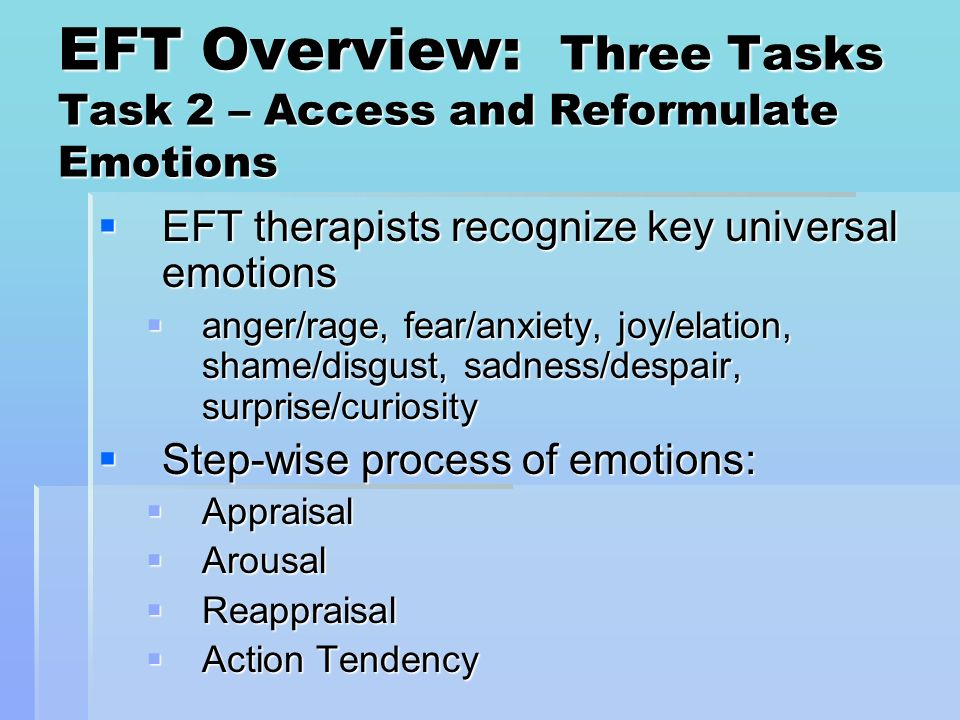 EFT Overview: Three Tasks Task 2 – Access and Reformulate Emotions EFT therapists recognize key universal emotions EFT therapists recognize key univer