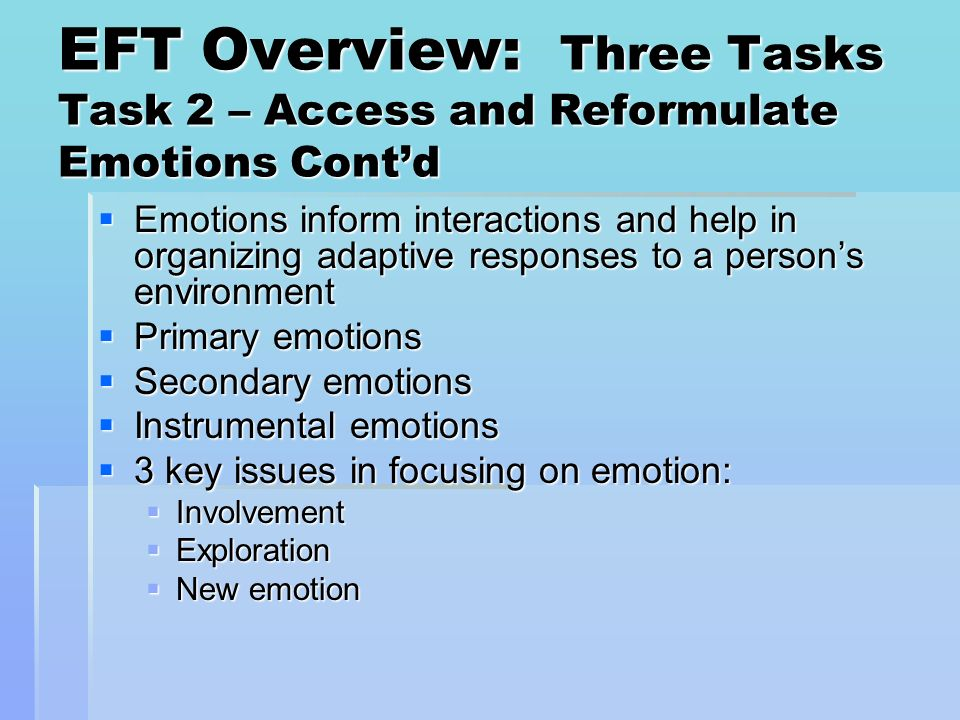 EFT Overview: Three Tasks Task 2 – Access and Reformulate Emotions Contd Emotions inform interactions and help in organizing adaptive responses to a p