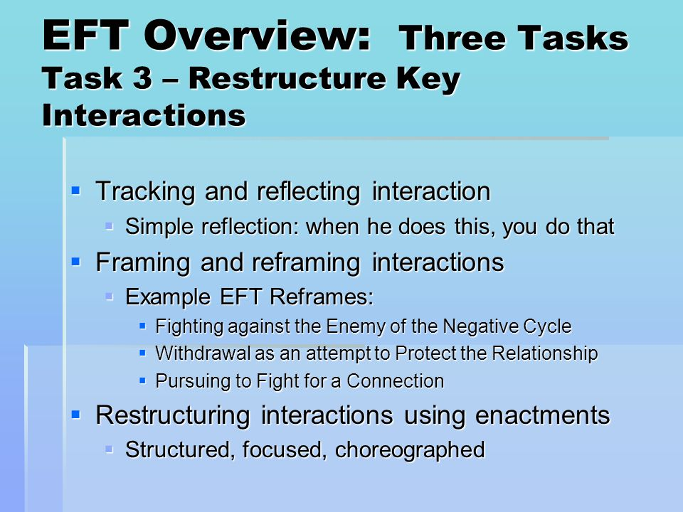 EFT Overview: Three Tasks Task 3 – Restructure Key Interactions Tracking and reflecting interaction Tracking and reflecting interaction Simple reflect