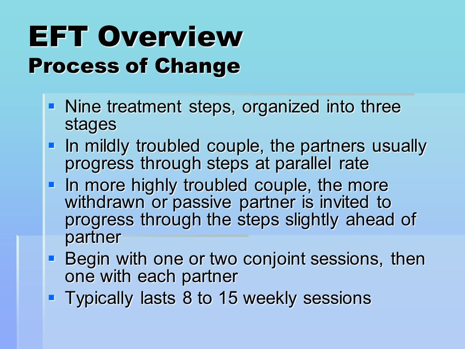 EFT Overview Process of Change Nine treatment steps, organized into three stages Nine treatment steps, organized into three stages In mildly troubled