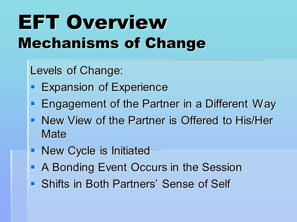 EFT Overview Mechanisms of Change Levels of Change: Expansion of Experience Expansion of Experience Engagement of the Partner in a Different Way Engag