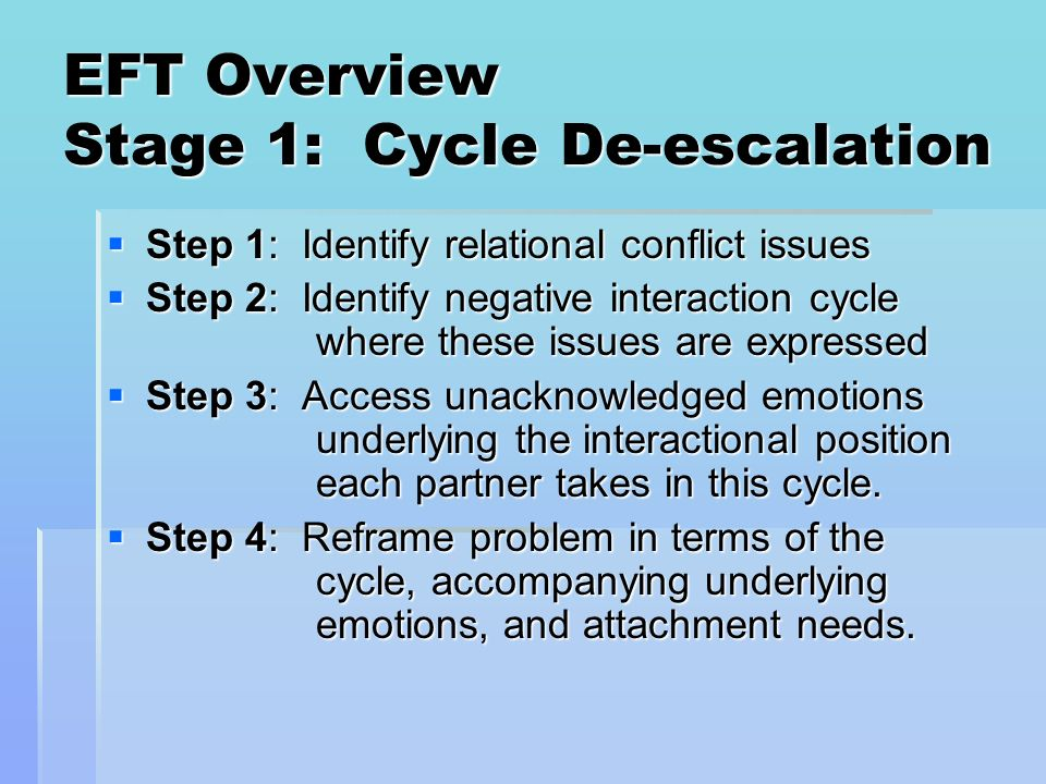 EFT Overview Stage 1: Cycle De-escalation Step 1: Identify relational conflict issues Step 1: Identify relational conflict issues Step 2: Identify neg
