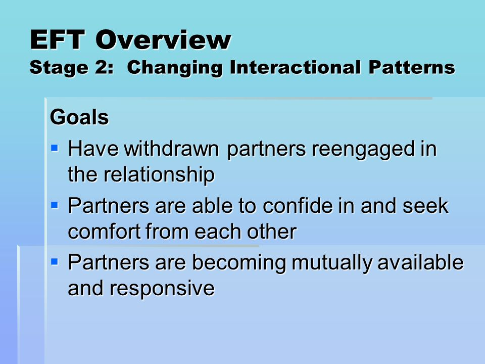 EFT Overview Stage 2: Changing Interactional Patterns Goals Have withdrawn partners reengaged in the relationship Have withdrawn partners reengaged in