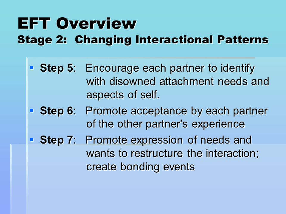 EFT Overview Stage 2: Changing Interactional Patterns Step 5: Encourage each partner to identify with disowned attachment needs and aspects of self. S
