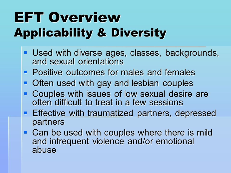 EFT Overview Applicability & Diversity Used with diverse ages, classes, backgrounds, and sexual orientations Used with diverse ages, classes, backgrou
