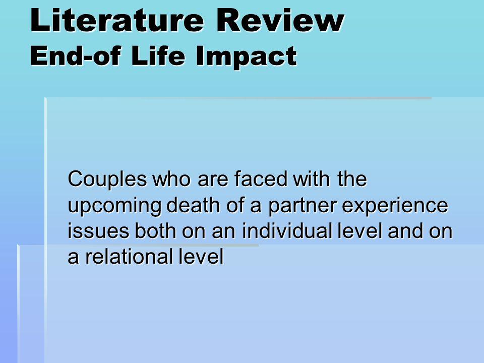 Literature Review End-of Life Impact: Partner with Illness Physical Physical Social Social Emotional Emotional Depression Depression Anxiety Anxiety Spiritual Spiritual (Mohr, Moran, Kohn, Hart, Armstrong, Dias, Bergsland, & Folkman, 2003)