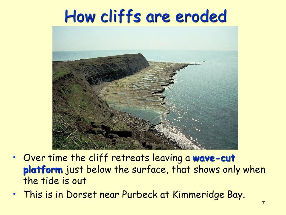 7 How cliffs are eroded wave-cut platform Over time the cliff retreats leaving a wave-cut platform just below the surface, that shows only when the ti