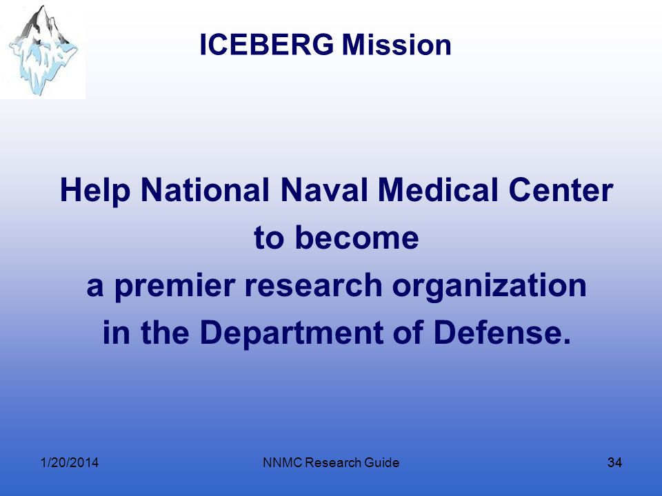 NNMC Research Guide34 ICEBERG Mission Help National Naval Medical Center to become a premier research organization in the Department of Defense. 1/20/