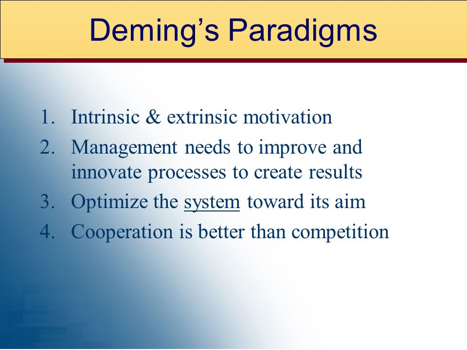 1.Intrinsic & extrinsic motivation 2.Management needs to improve and innovate processes to create results 3.Optimize the system toward its aim 4.Cooperation is better than competition Demings Paradigms