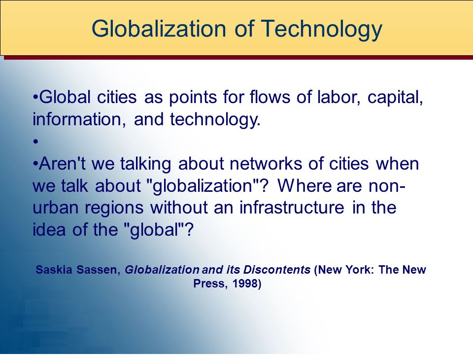 Globalization of Technology Global cities as points for flows of labor, capital, information, and technology.