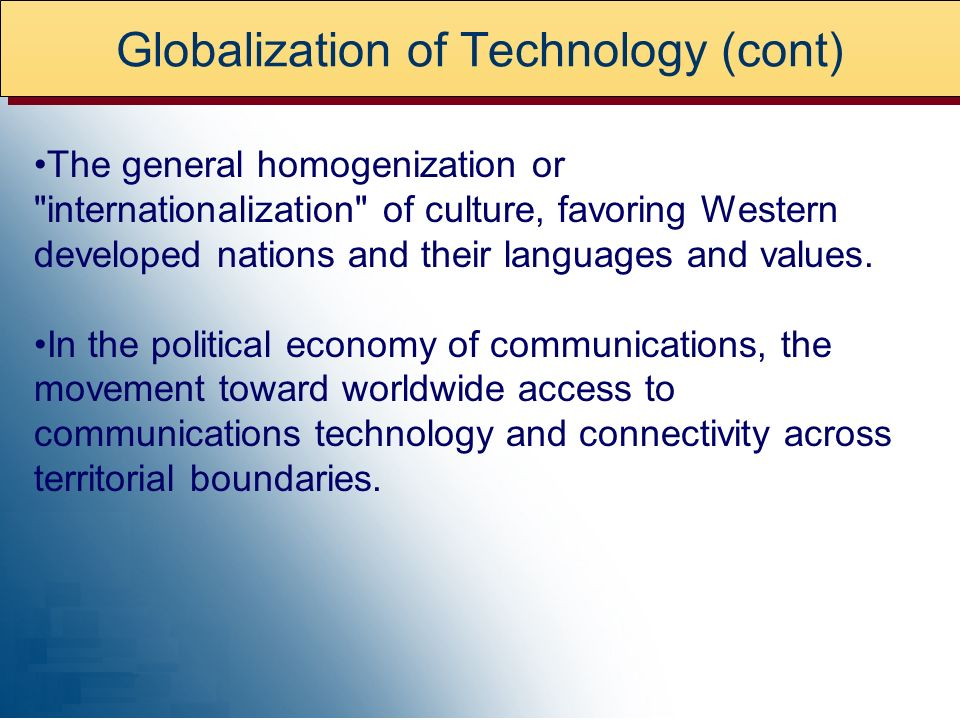 Globalization of Technology (cont) The general homogenization or internationalization of culture, favoring Western developed nations and their languages and values.