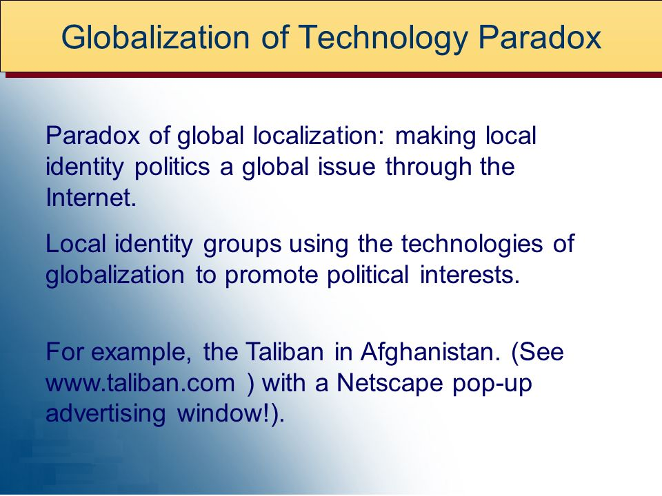 Globalization of Technology Paradox Paradox of global localization: making local identity politics a global issue through the Internet.