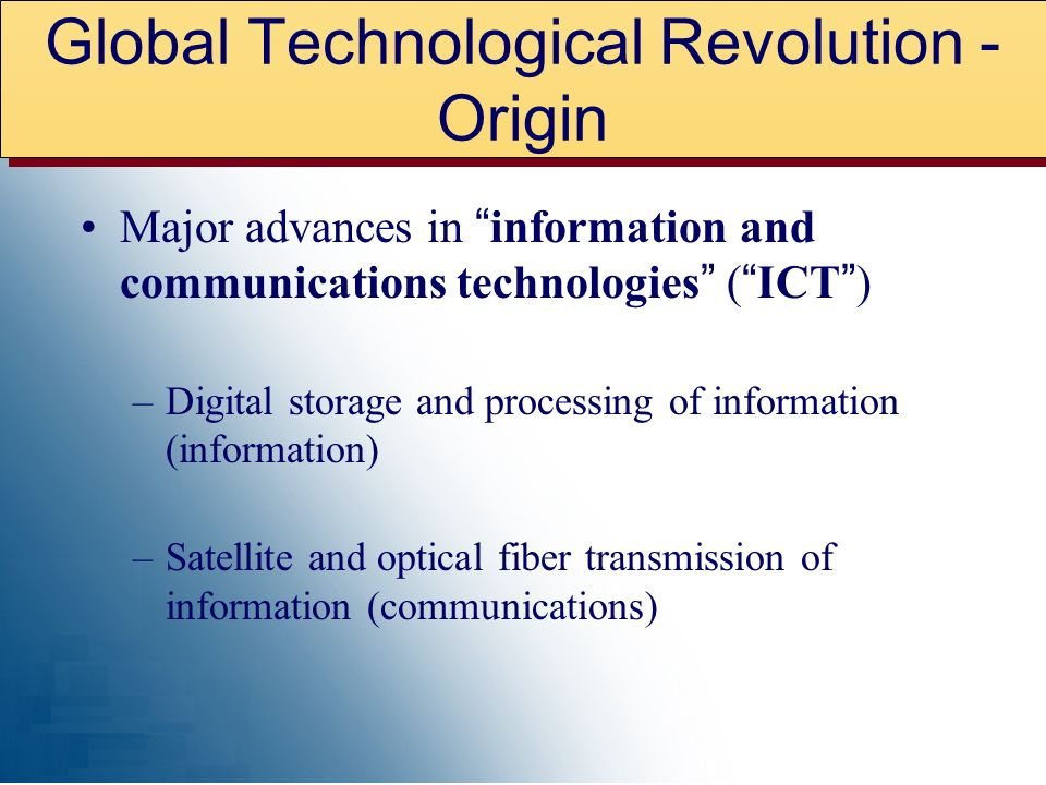 Major advances in information and communications technologies ( ICT ) –Digital storage and processing of information (information) –Satellite and optical fiber transmission of information (communications) Global Technological Revolution - Origin