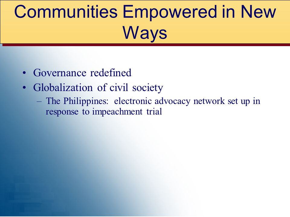 Governance redefined Globalization of civil society –The Philippines: electronic advocacy network set up in response to impeachment trial Communities Empowered in New Ways