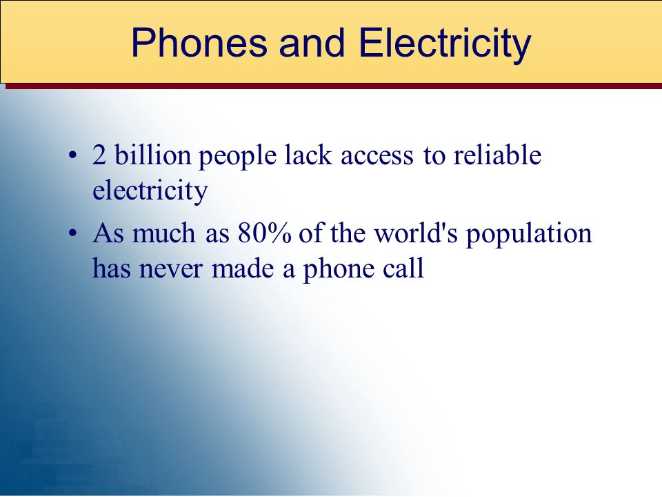 2 billion people lack access to reliable electricity As much as 80% of the world s population has never made a phone call Phones and Electricity