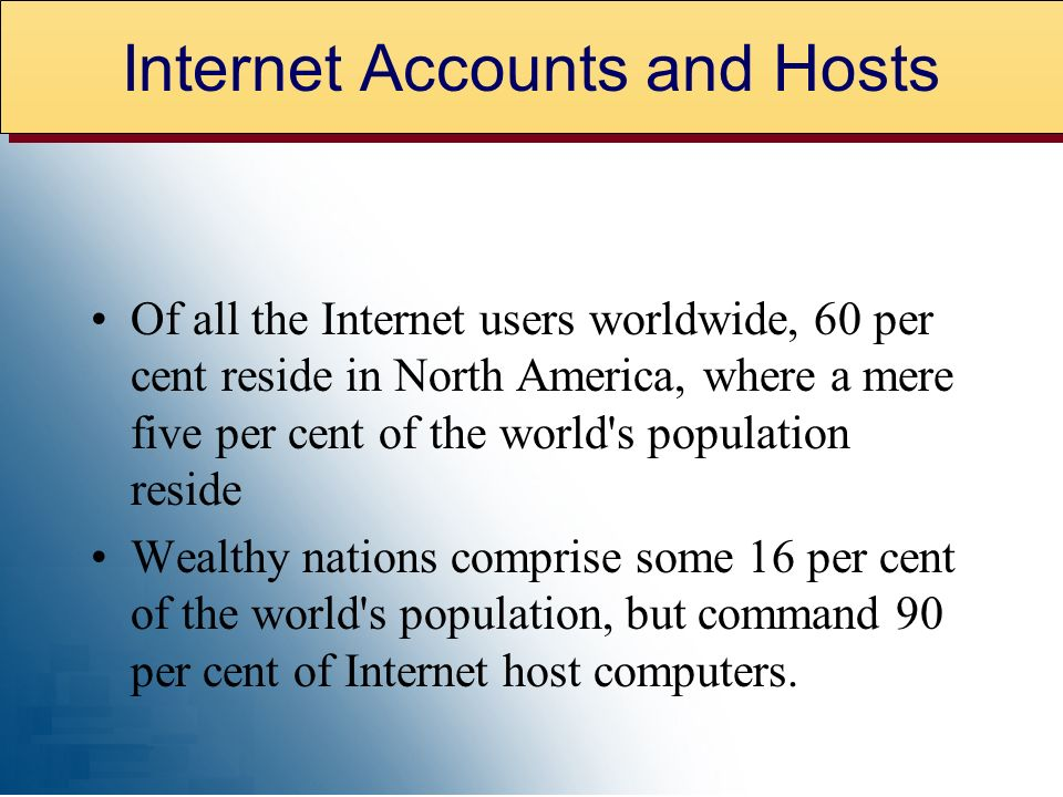 Of all the Internet users worldwide, 60 per cent reside in North America, where a mere five per cent of the world s population reside Wealthy nations comprise some 16 per cent of the world s population, but command 90 per cent of Internet host computers.