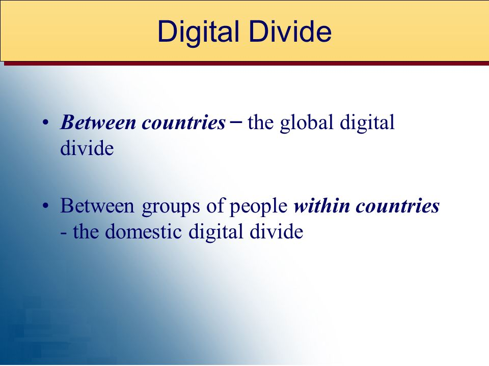 Between countries – the global digital divide Between groups of people within countries - the domestic digital divide Digital Divide