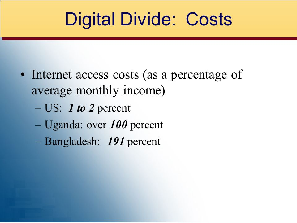 Internet access costs (as a percentage of average monthly income) –US: 1 to 2 percent –Uganda: over 100 percent –Bangladesh: 191 percent Digital Divide: Costs