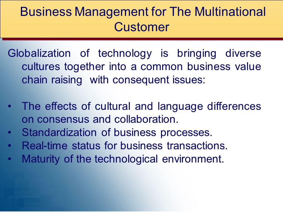 Business Management for The Multinational Customer Globalization of technology is bringing diverse cultures together into a common business value chain raising with consequent issues: The effects of cultural and language differences on consensus and collaboration.