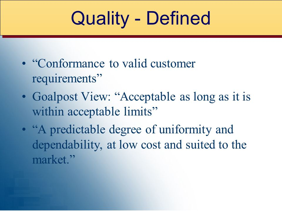 Conformance to valid customer requirements Goalpost View: Acceptable as long as it is within acceptable limits A predictable degree of uniformity and dependability, at low cost and suited to the market.