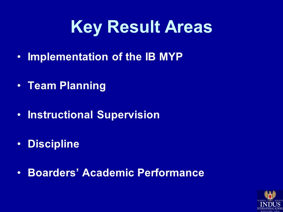 Key Result Areas Implementation of the IB MYP Team Planning Instructional Supervision Discipline Boarders Academic Performance