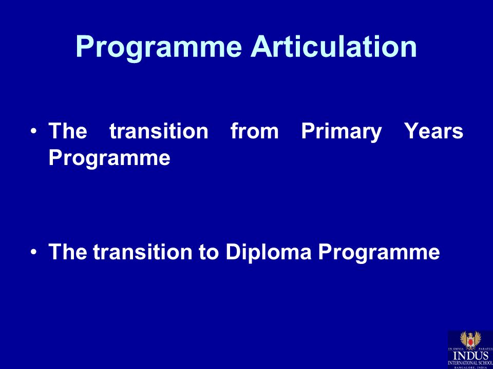 Programme Articulation The transition from Primary Years Programme The transition to Diploma Programme
