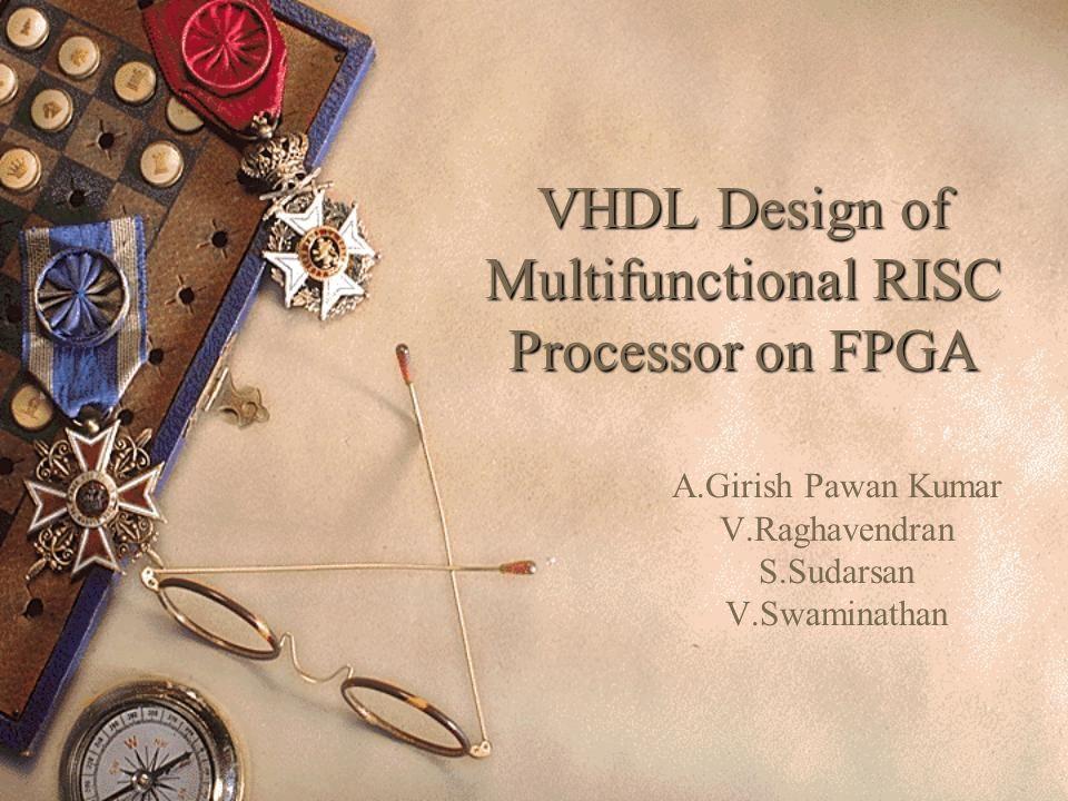 VHDL Design of Multifunctional RISC Processor on FPGA A.Girish Pawan Kumar V.Raghavendran S.Sudarsan V.Swaminathan