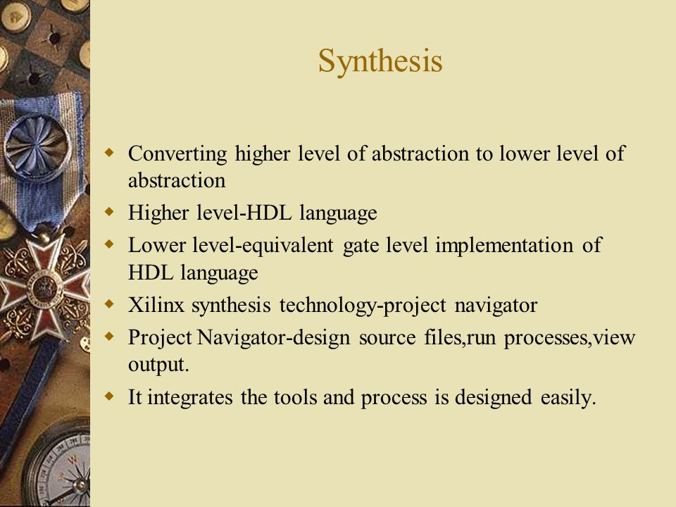 Synthesis Converting higher level of abstraction to lower level of abstraction Higher level-HDL language Lower level-equivalent gate level implementat