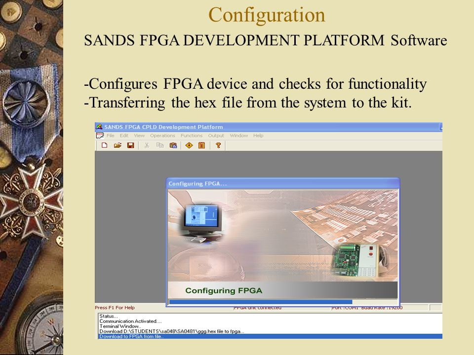 Configuration SANDS FPGA DEVELOPMENT PLATFORM Software -Configures FPGA device and checks for functionality -Transferring the hex file from the system