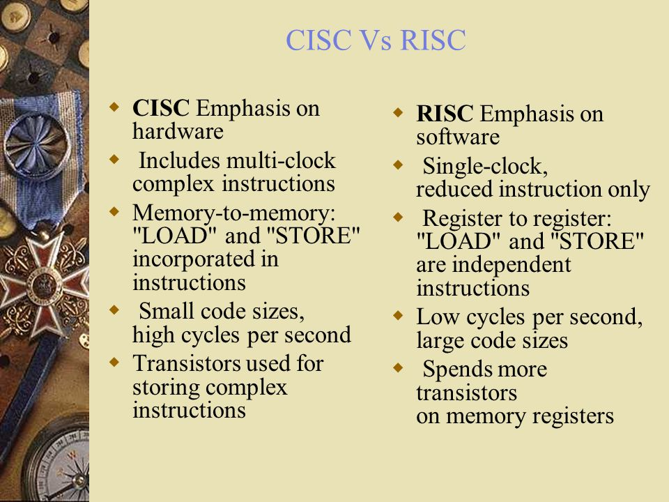 CISC Vs RISC CISC Emphasis on hardware Includes multi-clock complex instructions Memory-to-memory: