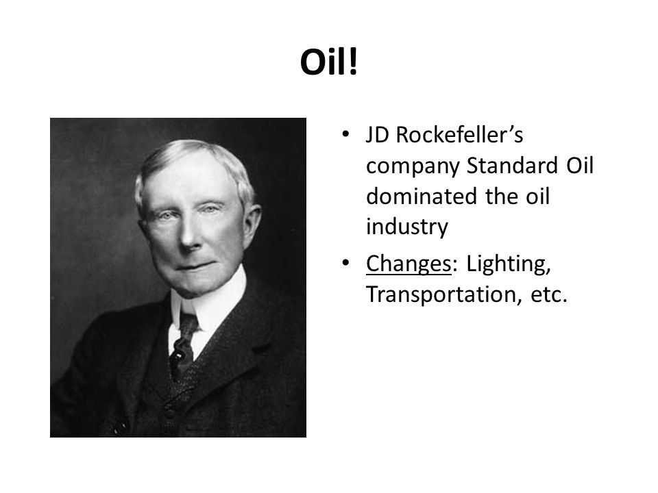Oil! JD Rockefellers company Standard Oil dominated the oil industry Changes: Lighting, Transportation, etc.