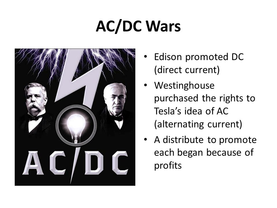 AC/DC Wars Edison promoted DC (direct current) Westinghouse purchased the rights to Teslas idea of AC (alternating current) A distribute to promote ea