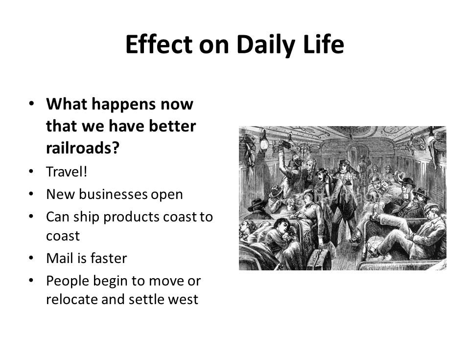 Effect on Daily Life What happens now that we have better railroads? Travel! New businesses open Can ship products coast to coast Mail is faster Peopl
