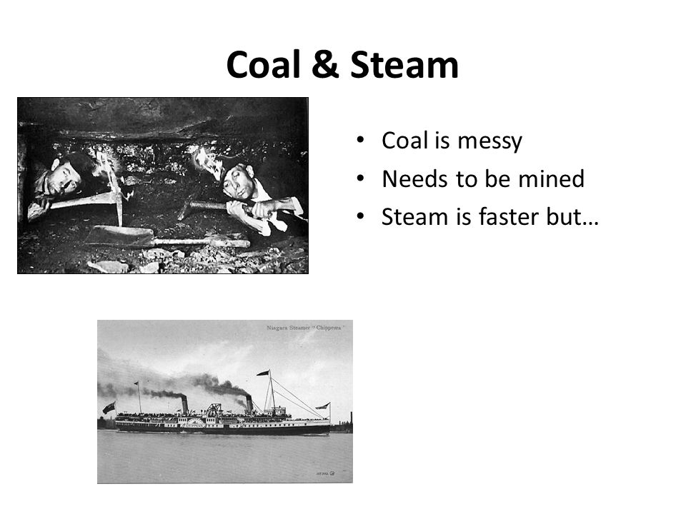 Coal & Steam Coal is messy Needs to be mined Steam is faster but…