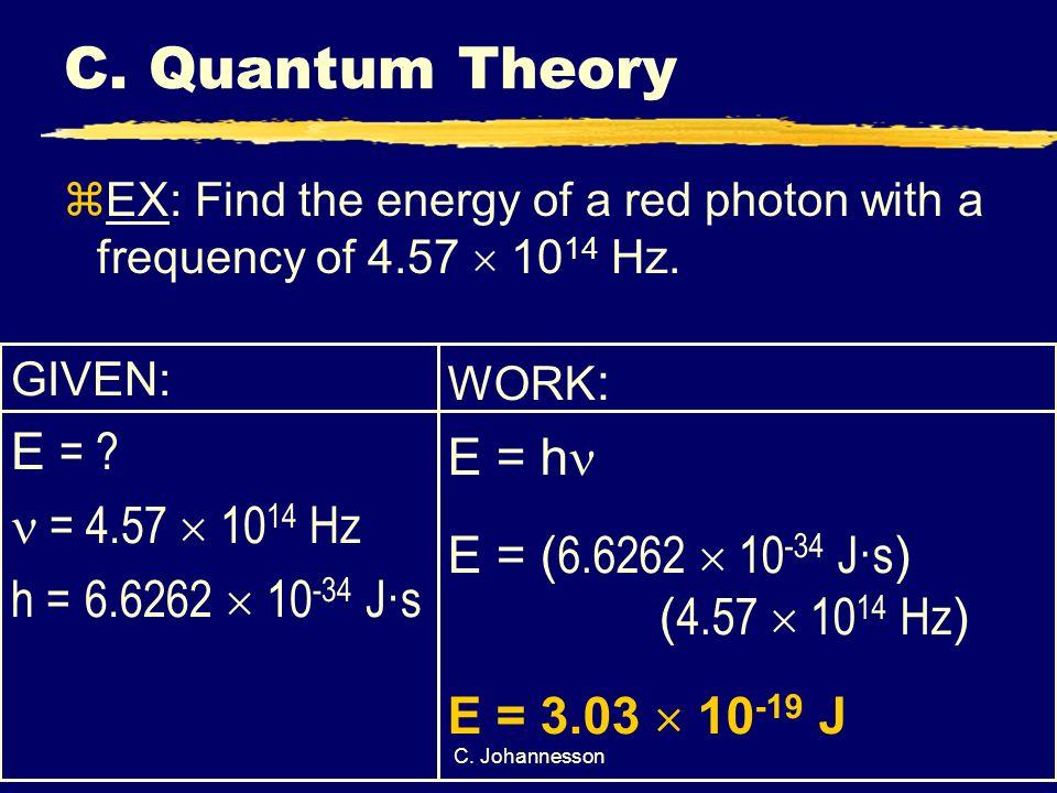 C. Johannesson C. Quantum Theory GIVEN: E = ? = 4.57 10 14 Hz h = 6.6262 10 -34 J·s WORK : E = h E = ( 6.6262 10 -34 J·s ) ( 4.57 10 14 Hz ) E = 3.03