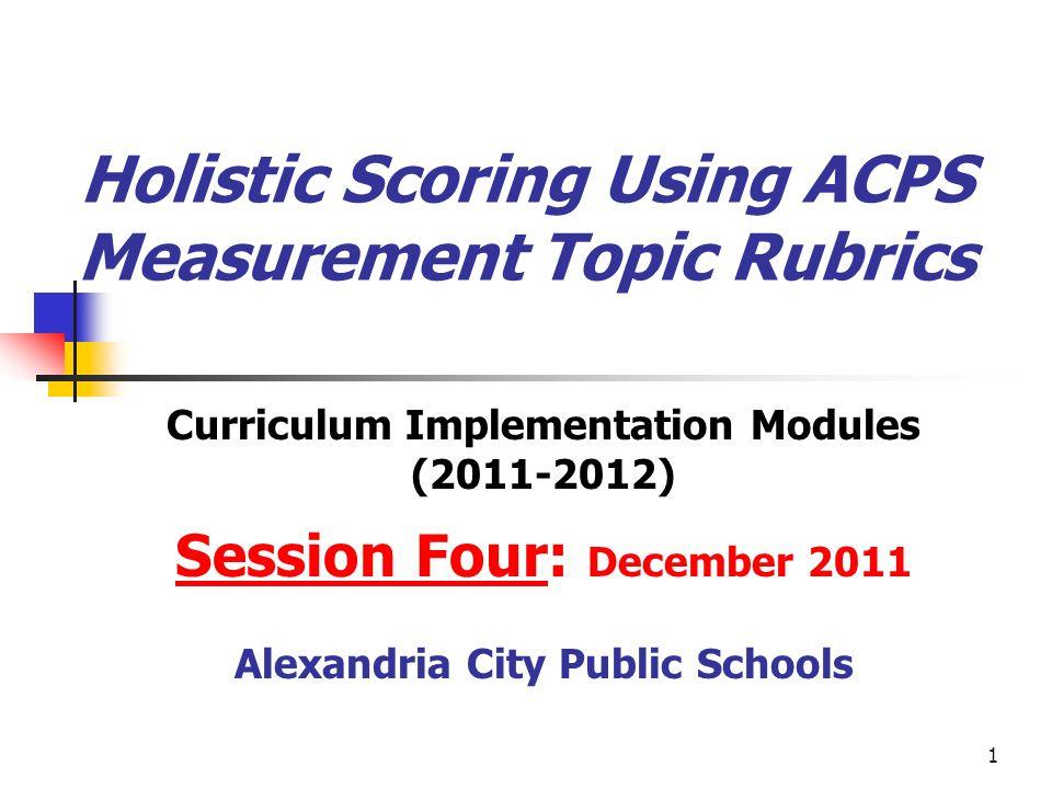 1 Holistic Scoring Using ACPS Measurement Topic Rubrics Curriculum Implementation Modules (2011-2012) Session Four: December 2011 Alexandria City Publ