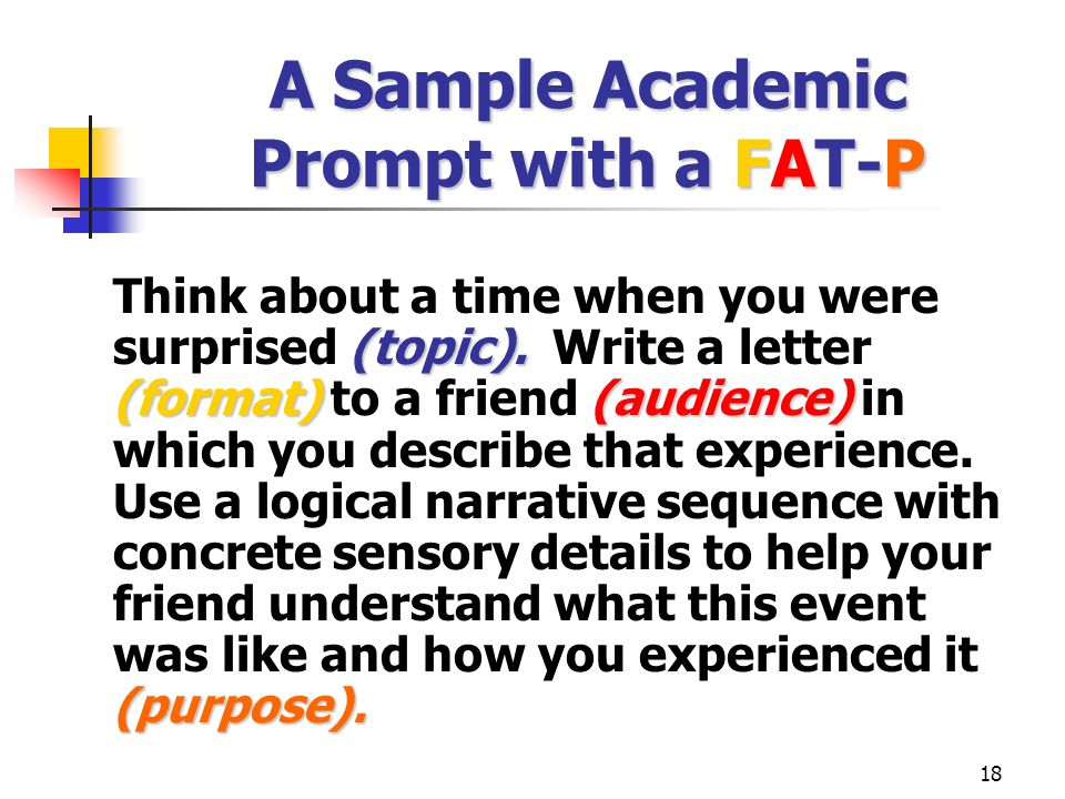 18 A Sample Academic Prompt with a FAT-P (topic). (format)(audience) (purpose). Think about a time when you were surprised (topic). Write a letter (fo