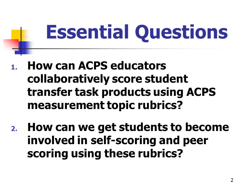 2 Essential Questions 1. How can ACPS educators collaboratively score student transfer task products using ACPS measurement topic rubrics? 2. How can