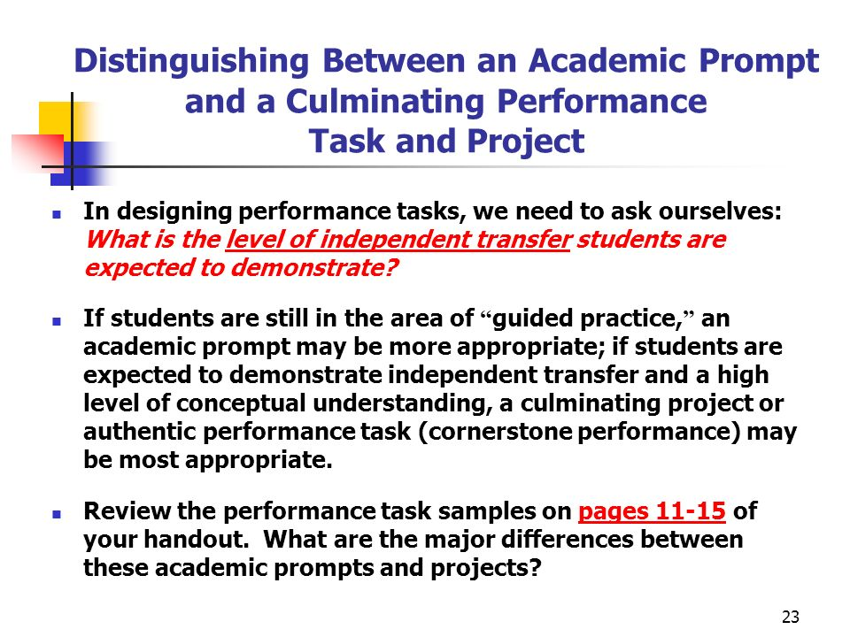 23 Distinguishing Between an Academic Prompt and a Culminating Performance Task and Project In designing performance tasks, we need to ask ourselves: