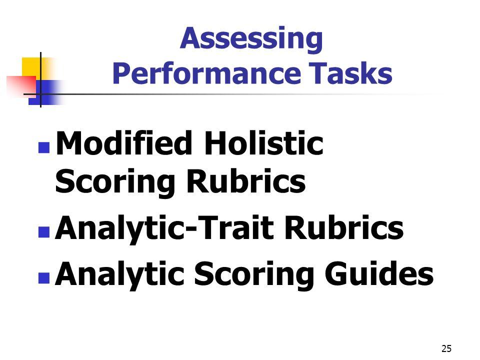 25 Assessing Performance Tasks Modified Holistic Scoring Rubrics Analytic-Trait Rubrics Analytic Scoring Guides