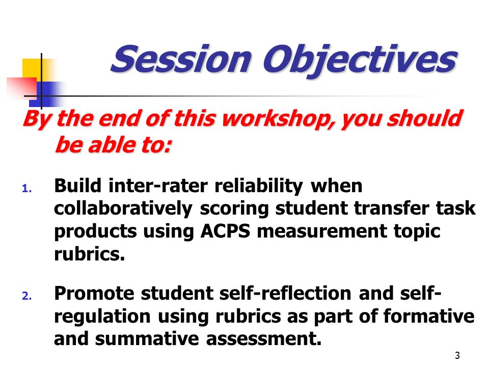 3 Session Objectives By the end of this workshop, you should be able to: 1. Build inter-rater reliability when collaboratively scoring student transfe