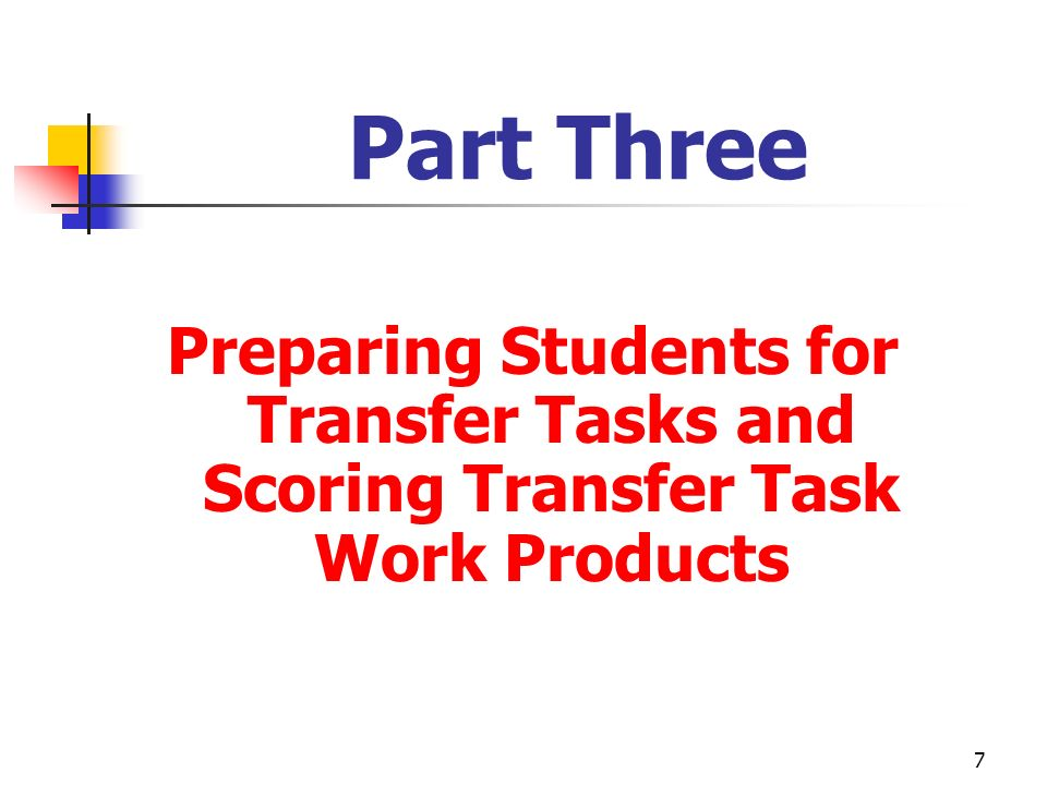 7 Part Three Preparing Students for Transfer Tasks and Scoring Transfer Task Work Products