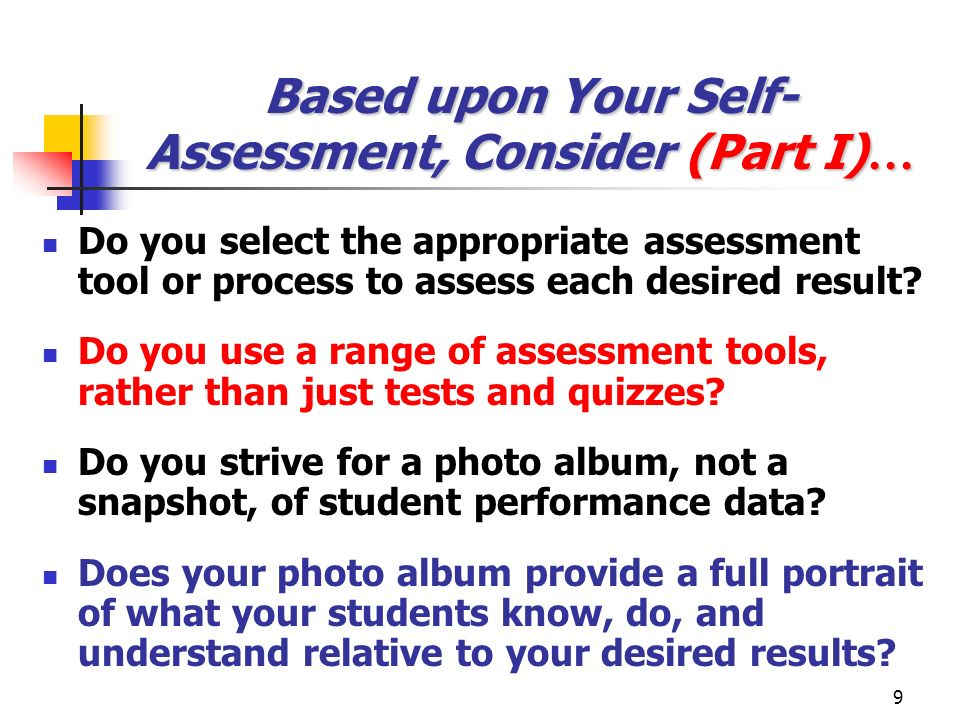 9 Based upon Your Self- Assessment, Consider (Part I) … Do you select the appropriate assessment tool or process to assess each desired result? Do you